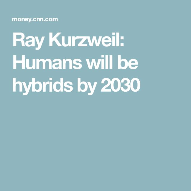 Ray Kurzweil: Humans will be hybrids by 2030