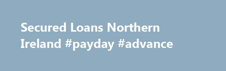 Secured Loans Northern Ireland #payday #advance http://loan-credit.nef2.com/secured-loans-northern-ireland-payday-advance/  #loans ireland # Secured Loans Northern Ireland After a lull in activity for several years after the property collapse, there are now several lenders wiling to offer Secured Loans in Northern Ireland. At Choice Loans we have access to them all and can assist you in choosing the best option for you. The loans currently available in Northern Ireland are: Up to £50,000…