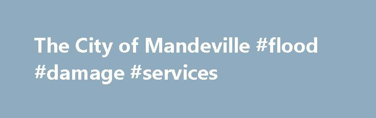 The City of Mandeville #flood #damage #services http://australia.nef2.com/the-city-of-mandeville-flood-damage-services/  # When will the new flood maps become effective? The new maps were effective May 16, 2012. Where can I find my new flood zone? The city has a link on its website to the Louisiana Mapping Project (www.riskmap6.com ) where the maps may be searched by address. Will my flood insurance automatically go down once the maps change? No, in order to lower flood insurance, residents…