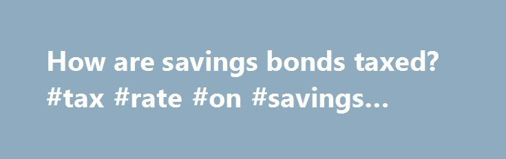 How are savings bonds taxed? #tax #rate #on #savings #bonds http://utah.remmont.com/how-are-savings-bonds-taxed-tax-rate-on-savings-bonds/  # How are savings bonds taxed? According to Treasury Direct. interest from EE U.S. savings bonds is taxed at the federal level but not the state or local level for income. It is also taxed through federal and state estate, gift and excise taxes. The interest in the amount that a bond can be redeemed for above the face value of the bond, which is its…