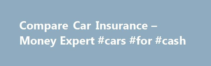Compare Car Insurance – Money Expert #cars #for #cash http://uk.remmont.com/compare-car-insurance-money-expert-cars-for-cash/  #car insurance compare # We compare and more. Need Help? Try our car insurance guides If you require assistance finding cheap car insurance quotes, take a look at our guides and learn how to get affordable motor insurance that best suits you. Having an understanding of how UK car insurance companies work is vital when searching for the cheapest car insurance quotes…