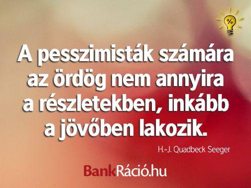 A pesszimisták számára az ördög nem annyira a részletekben, inkább a jövőben lakozik. - H.-J. Quadbeck-Seeger, www.bankracio.hu idézet