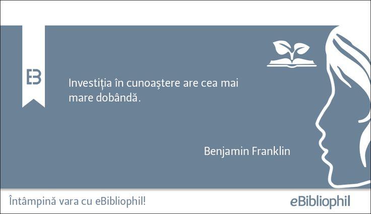 """""""Investiţia în cunoaştere are cea mai mare dobândă."""" Benjamin Franklin"""