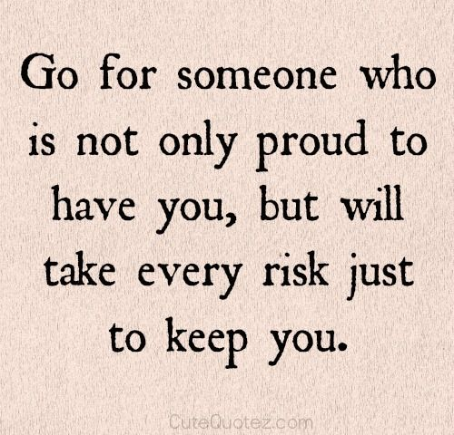 Go for someone who is not only proud to have you, but will take every risk just to keep you.  ❤️