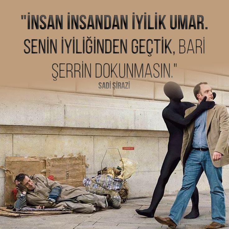 """""""İnsan insandan iyilik umar. Senin iyiliğinden geçtik, bari şerrin dokunmasın.""""  Sadi Şirazi"""