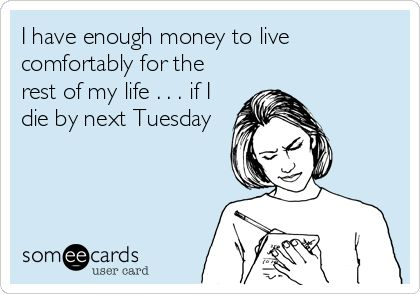 I have enough money to live comfortably for the rest of my life . . . if I die by next Tuesday.