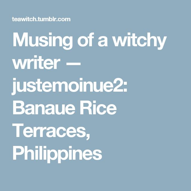 Musing of a witchy writer — justemoinue2:   Banaue Rice Terraces, Philippines