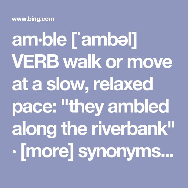 "am·ble [ˈambəl] VERB walk or move at a slow, relaxed pace: ""they ambled along the riverbank"" · [more] synonyms: stroll · saunter · wander · ramble · promenade · walk · go for a walk · take a walk · mosey · toddle · tootle · perambulate"
