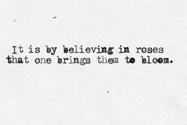 it is by believing in roses that one brings them to bloom