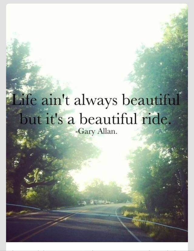 Life ain't always beautiful but it's a beautiful ride.