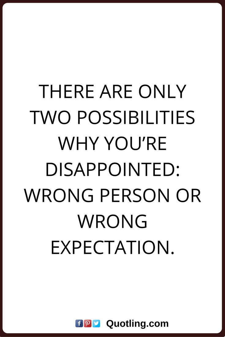 disappointments quotes There are only two possibilities why you're disappointed: wrong person or wrong expectation.