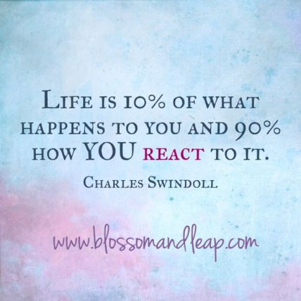 Life is 10% of what happens to you and 90% How you react to it.