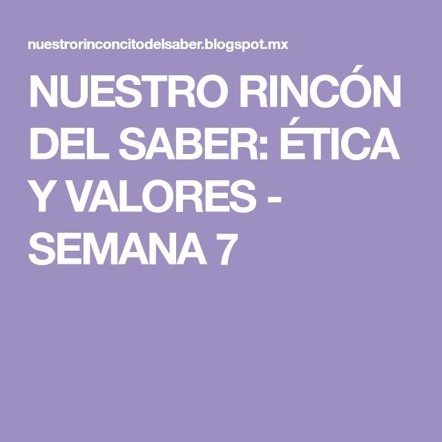 NUESTRO RINCÓN DEL SABER: ÉTICA Y VALORES - SEMANA 7