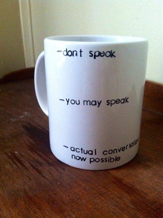 Coffee cup: this is me in the morning.
