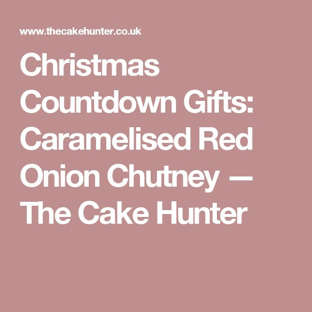 Christmas Countdown Gifts: Caramelised Red Onion Chutney — The Cake Hunter