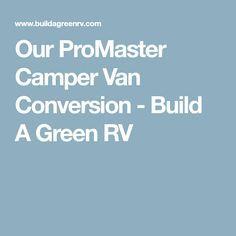 Our ProMaster Camper Van Conversion - Build A Green RV