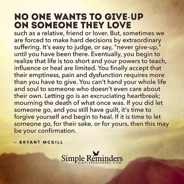 QUOTE | No one wants to give-up on someone they love... Eventually, you begin to realize that life is too short and your powers to teach, influence or heal are limited... You can't hand your whole life and soul over to someone who doesn't even care about their own. Letting go is an excruciating heartbreak; mourning the death of what once was. If you did let someone go, and you still have guilt because of it, it's time to forgive yourself and begin to heal... -Bryant McGill