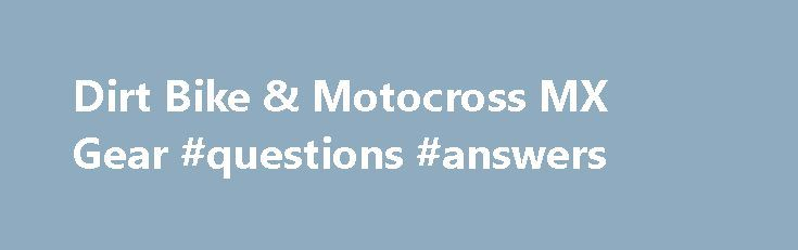 Dirt Bike & Motocross MX Gear #questions #answers http://health.remmont.com/dirt-bike-motocross-mx-gear-questions-answers/  #answer motocross gear # Going off-road on a motorcycle is kind of like going to the moon in rocketship; uncharted, and heavily reliant on some really cool gear. When pushing yourself and your machine to new, never-before-seen heights, speeds, and destinations, gear is the great equalizer that makes it possible. Chose the right dirt bike...