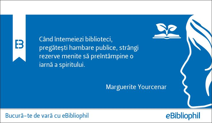 """""""Când întemeiezi biblioteci, pregătești hambare publice, strângi rezerve menite să preîntâmpine o inarnă a spiritului."""" Marguerite Yourcenar"""