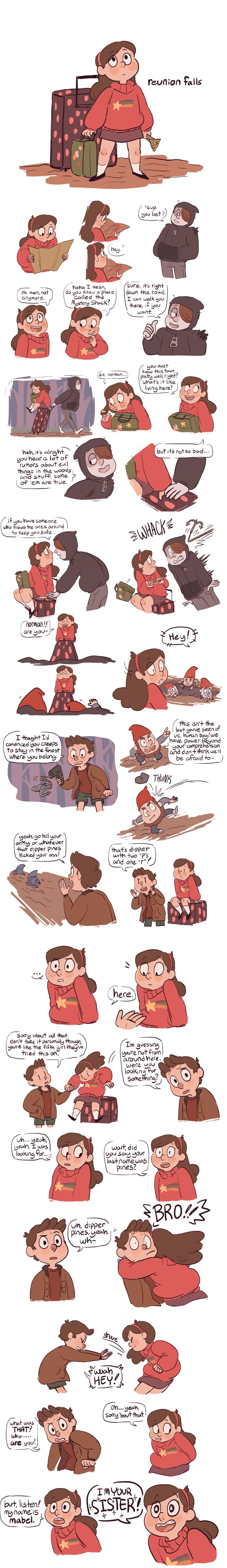 Reunion Falls AU - a gravity falls au in which mabel and dipper, for (possibly supernatural) reasons unknown, were separated at birth, and while mabel grew up as an only child in her normal home with normal parents, dipper grew up in gravity falls raised by grunkle stan. but at age 12 mabel learns of dipper's existence and decides to pay her long lost twin a surprise visit, completely unaware of the kind of wacky business going on...