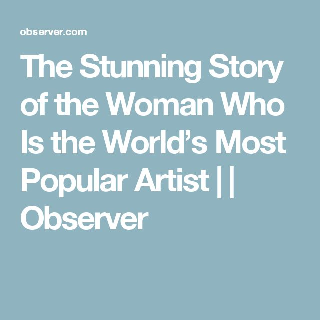 The Stunning Story of the Woman Who Is the World's Most Popular Artist |  | Observer