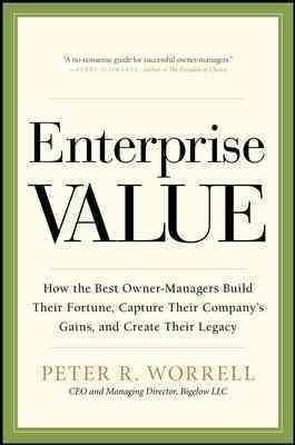 Enterprise Value: How the Best Owner-Managers Build Their Fortune, Capture Their Company's Gains, and Create Thei...