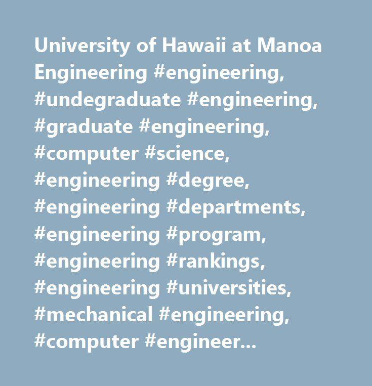 University of Hawaii at Manoa Engineering #engineering, #undegraduate #engineering, #graduate #engineering, #computer #science, #engineering #degree, #engineering #departments, #engineering #program, #engineering #rankings, #engineering #universities, #mechanical #engineering, #computer #engineering, #industrial #engineering, #materials #engineering, #petroleum #engineering…