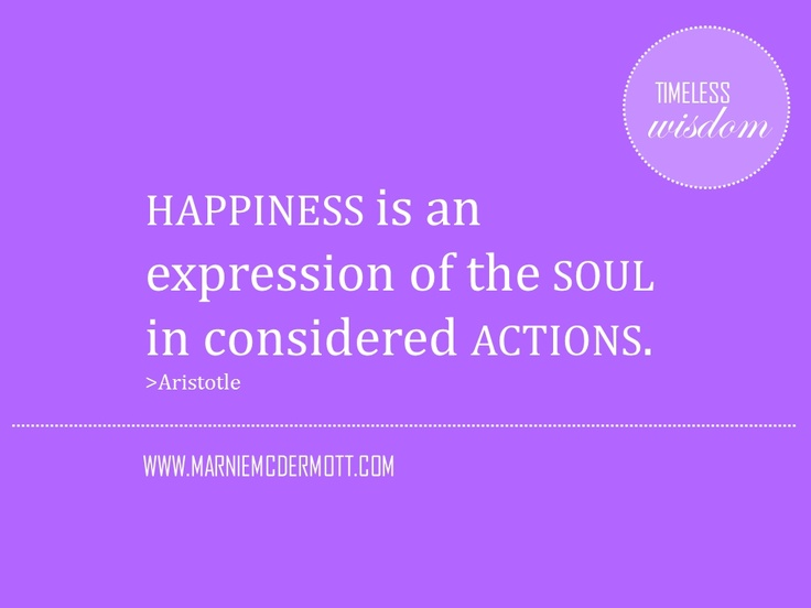 Happiness is an expression of the soul in considered actions.