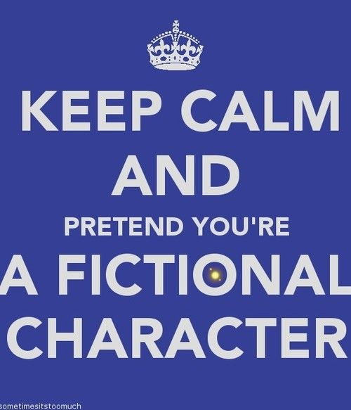 ...pretend you're a fictional character. ALWAYS!