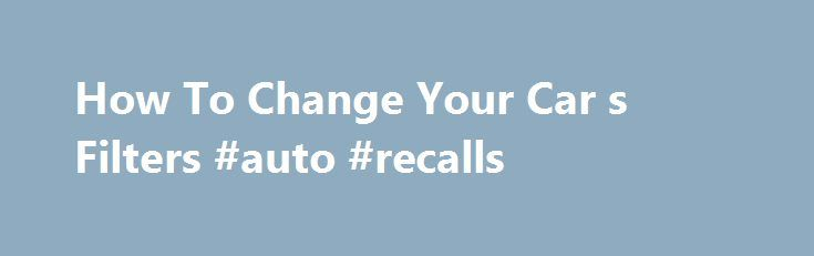 How To Change Your Car s Filters #auto #recalls http://japan.remmont.com/how-to-change-your-car-s-filters-auto-recalls/  #auto air filters # How To Change Your Car's Filters 1 of 5 Any part of the car that takes in fluids or air from the environment should have a way of separating the good from the bad, of taking in only what benefits the mechanism and leaving the rest behind. This is why cars have air filters and fuel filters. True, they require regular looking after but this is one of the…