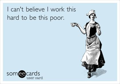 I can't believe I work this hard to be this poor. pretty much. lol... where's the irony board... or sad but true board...