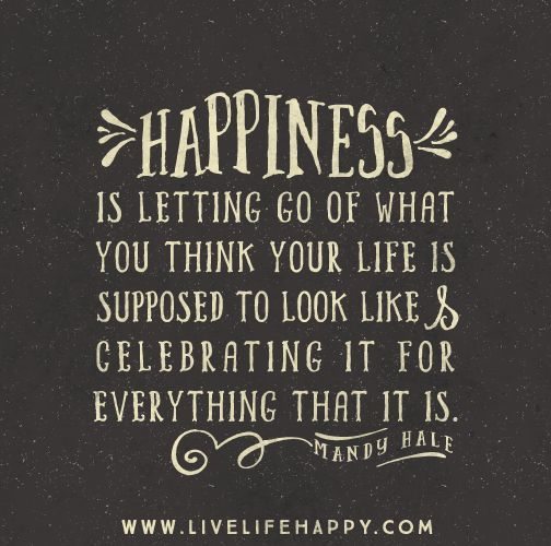 happiness is letting go of what you think your life is supposed to look like and celebrate it for everything that it is.: