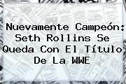 http://tecnoautos.com/wp-content/uploads/imagenes/tendencias/thumbs/nuevamente-campeon-seth-rollins-se-queda-con-el-titulo-de-la-wwe.jpg WWE. Nuevamente campeón: Seth Rollins se queda con el título de la WWE, Enlaces, Imágenes, Videos y Tweets - http://tecnoautos.com/actualidad/wwe-nuevamente-campeon-seth-rollins-se-queda-con-el-titulo-de-la-wwe/