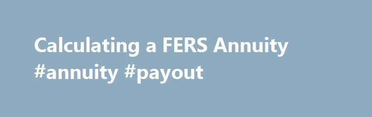 Calculating a FERS Annuity #annuity #payout http://alabama.nef2.com/calculating-a-fers-annuity-annuity-payout/  Get it delivered right to your inbox! Calculating a FERS Annuity Last week, I laid out the formulas for computing CSRS annuities. This time, I'll do the same for FERS annuities. As a regular FERS employee, you can retire on an immediate unreduced annuity with one of the following age and service combinations: age 62 with 5 years of service, age 60 with 20 or at your minimum…