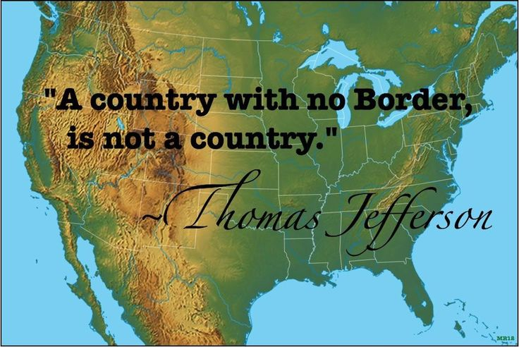 A Country With No Border, Is Not A Country.  ~  Thomas Jefferson  (April 13, 1743 -- July 4, 1826) -    http://www.monticello.org/site/jefferson/thomas-jefferson-brief-biography