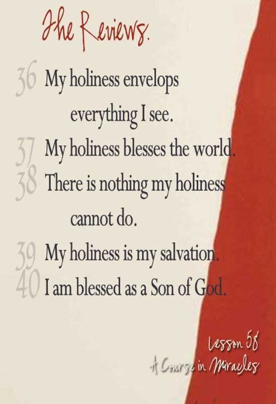 My holiness is my salvation. Since my holiness saves me from all guilt, recognizing my holiness is recognizing my salvation. It is also recognizing the salvation of the world. Once I have accepted my holiness, nothing can make me afraid. And because I am unafraid, everyone must share in my understanding, which is the gift of God to me and to the world. http://www.acimdailylesson.com/lesson-58-review-of-lessons-1-thru-50