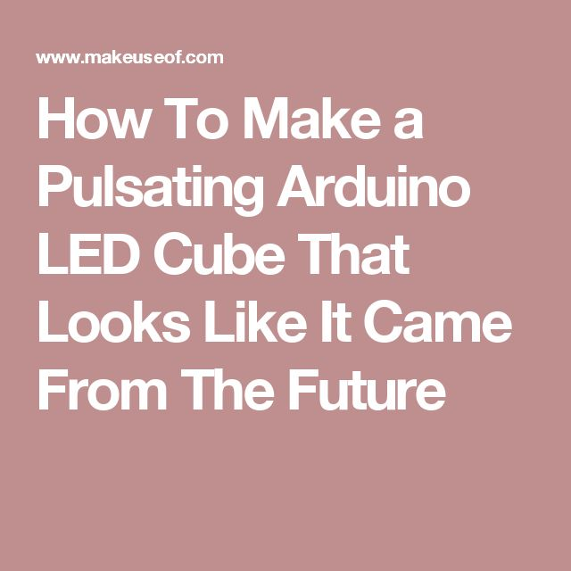 How To Make a Pulsating Arduino LED Cube That Looks Like It Came From The Future