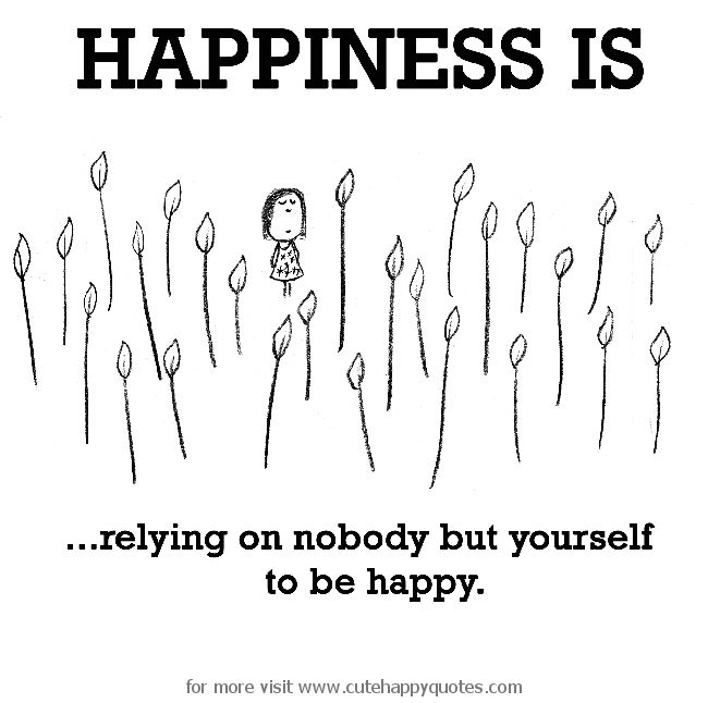 Happiness is, being happy. - Cute Happy Quotes