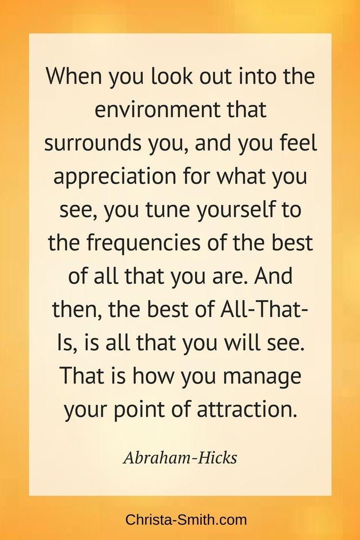 """Abraham-Hicks Quote: """"When you look out into the environment that surrounds you, and you feel appreciation for what you see, you tune yourself to the frequencies of the best of all that you are. And then, the best of All-That-Is, is all that you will see. That is how you manage your point of attraction."""""""