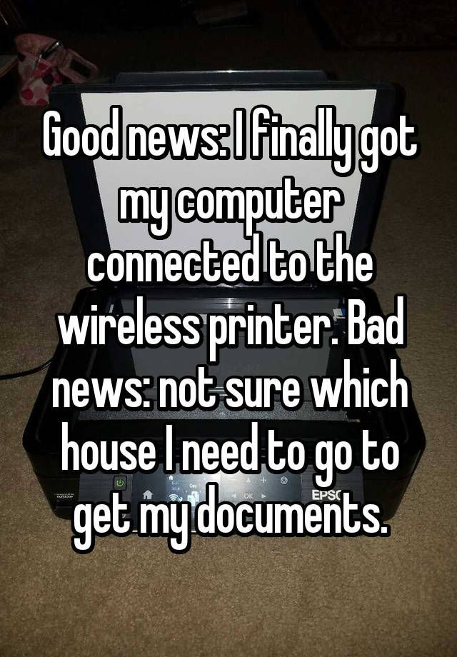 """""""Good news: I finally got my computer connected to the wireless printer. Bad news: not sure which house I need to go to get my documents."""""""