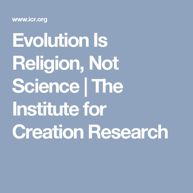 Evolution Is Religion, Not Science | The Institute for Creation Research