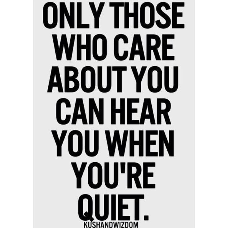 Only Those who care about You, Can Hear You, When You're Quiet.
