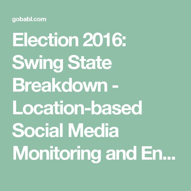 Election 2016: Swing State Breakdown - Location-based Social Media Monitoring and Engagement Platform