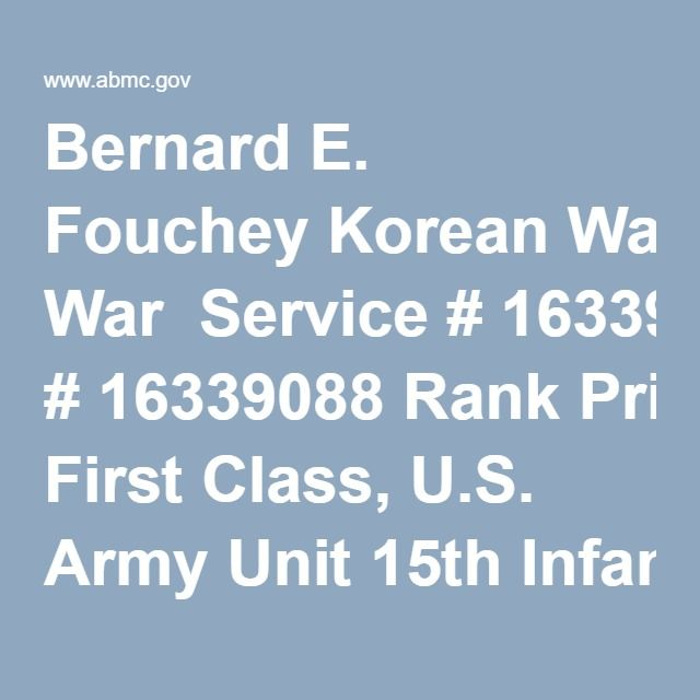 Bernard E. Fouchey Korean War  Service # 16339088 Rank Private First Class, U.S. Army Unit 15th Infantry Regiment, 3rd Infantry Division Place of Birth Roscommon, Michigan Date of Birth 1932 Date of Death September 22, 1951   Purple Heart    National Defense Service Medal    Korean Service Medal    Republic of Korea Presidential Unit Citation    United Nations Service Medal    Republic of Korea War Service Medal    Combat Infantryman Badge Notes Private First Class Fouchey was a member of…