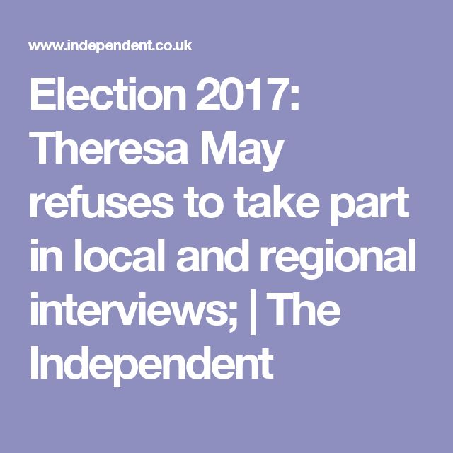 Election 2017: Theresa May refuses to take part in local and regional interviews; | The Independent