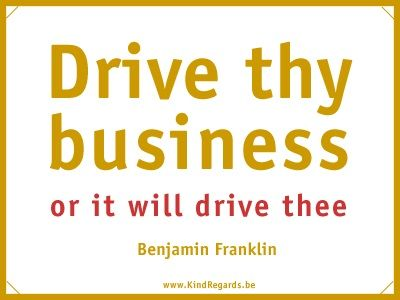 Drive thy business or it will drive thee.