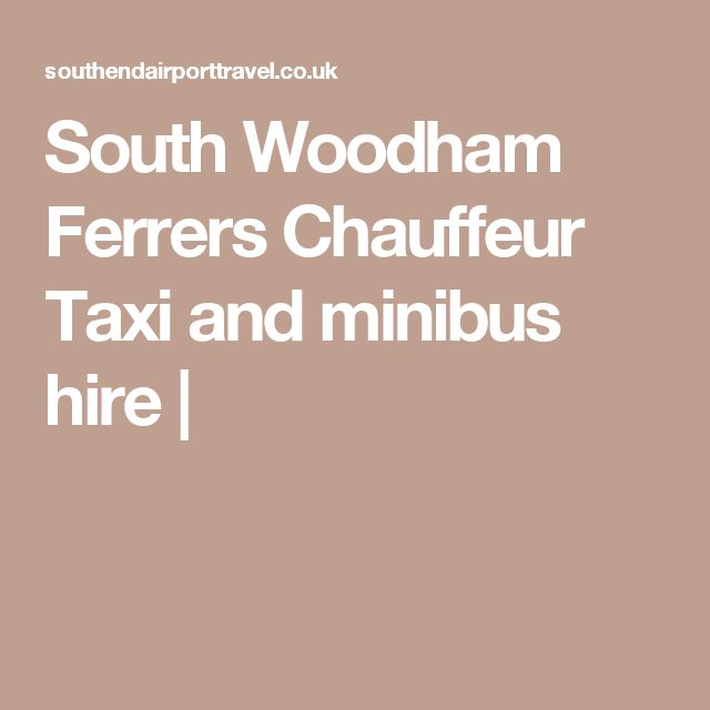 South Woodham Ferrers Chauffeur  Taxi and minibus hire  |