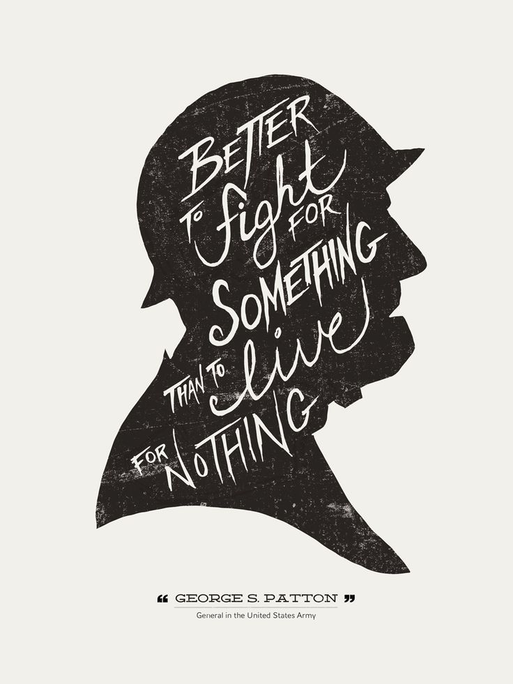 Better to fight for something than to live for nothing. – George S. Patton