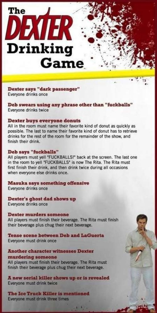 Dexter drinking game. ~ My God, with just the first two everyone would be hammered by the second episode. I would NOT want to be The Rita, however. @Kayci Reyer Smith