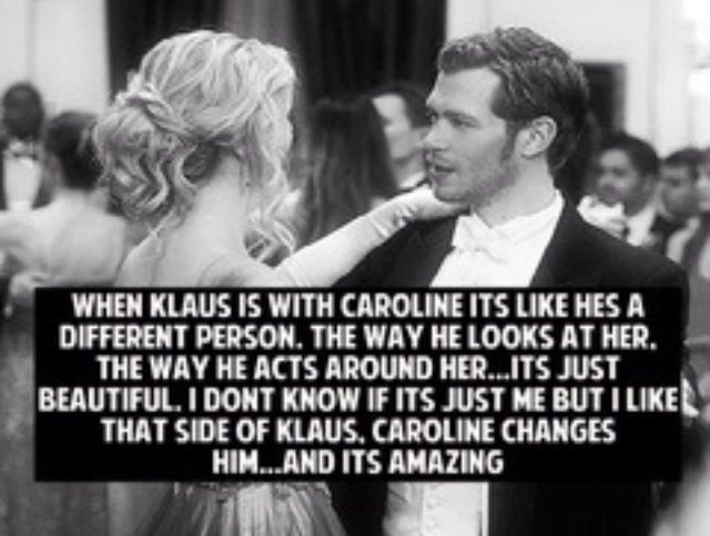 When Klaus is with Caroline it's like he's a different person. The way he looks at her. The way he acts around her...it's just beautiful